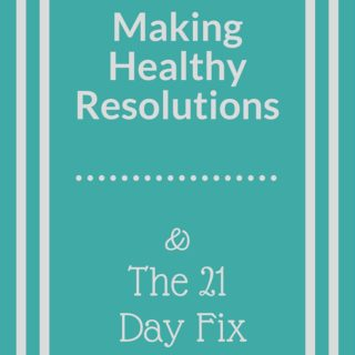 Making Healthy Resolutions and The 21 Day Fix